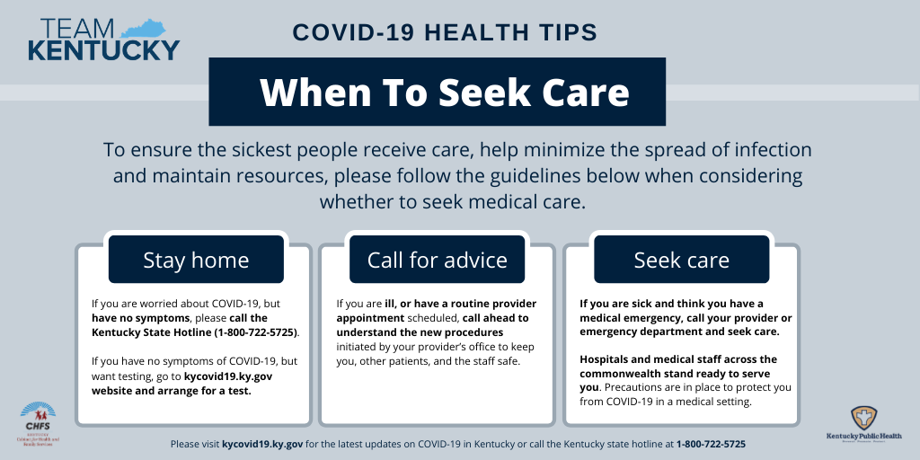 When to seek care. To ensure the sickest people receive care, help minimize the spread of infection and maintain resources, please follow the guidelines below when considering where to seek medical care. STAY HOME: if you are worries about COVID-19, but have no symptoms, please call the Kentucky State Hotline (800-722-5725). If you have no symptoms, but want testing, go to kycovid19.ky.gov website and arrange for a test. CALL FOR ADVICE: If you are ill, or have a routine provider appointment scheduled, call ahead to understand the new procedures initiated by your providers office to keep you, other patients, and the staff safe. SEEK CARE: If you are sick and think you have a medical emergency, call your provider or emergency department and seek care. Hospitals and medical staff across the commonwealth stand ready to serve you. Precautions are in place to protect you from COVID-19 in a medical setting.