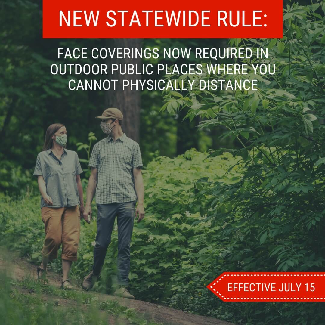 NEW STATEWIDE RULE: FACE COVERINGS NOW REQUIRED IN OUTDOOR PUBLIC PLACES WHERE YOU CANNOT PHYSICALLY DISTANCE. EFFECTIVE JULY 15