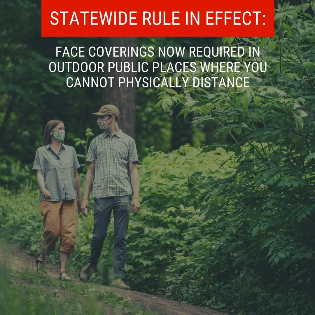 NEW STATEWIDE RULE: FACE COVERINGS NOW REQUIRED IN OUTDOOR PUBLIC PLACES WHERE YOU CANNOT PHYSICALLY DISTANCE